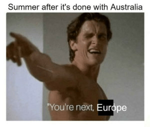 "Can't wait for it: Summer after it's done with Australia  wmemerobber69  ""You're next, Europe Can't wait for it"