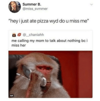 "Dad, Gif, and Pizza: Summer B.  @miss svmmer  ""hey i just ate pizza wyd do u miss me""  @_chaniahh  me calling my mom to talk about nothing bc i  miss her  GIF i exchanged bills for quarters at the bank and i called my dad and told him to be proud of me"