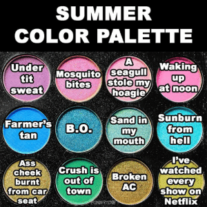 Ass, Crush, and Dank: SUMMER  COLOR PALETTE  Under Mosquito seagulWaking  tit  Sweat  up  stole myat noon  bites  Sand in Sunburn  Farmer's  B:O.  from  my  tan  hell  mouth  I've  watched  every  show on  Netflix  AsS  cheek  burnt  from car  seat  Crush is  out of  town  Broken  AC  EUNNYSDIE Make your choice!