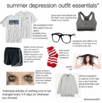 real self drag hours: summer depression outfit essentials*  gross sports bra (despite the  fact that i never exercise) that  needs to be washed  patagonia  old oversized t shirt  that used to be my  dad's  (probably has a  toothpaste stain  on it somewhere)  old glasses that USED to be  trendy bc i'm too lazy to put  in contacts every day  athletic shorts that are  worn out and too  tight but it doesn't  matter anyway bc you  can't see them under  my aforementioned  giant t shirt  fuzzy socks  (refer to ac  problem w  sweatshirt)  greasy  hair  always at least a  ittle bit of makeup  under my eyes  despite not having  worn eye makeup  in like a week  old linty sweatshirt  in case ac is too high  but u don't feel like  going downstairs just  to turn it down  individual articles of clothing only to be  changed every 3-6 days (or whenever  you shower)  @memeteen666 real self drag hours