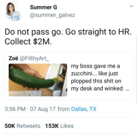 <p>That was a bold strategy&hellip; (via /r/BlackPeopleTwitter)</p>: Summer G  @summer_galvez  Do not pass go. Go straight to HR  Collect $2M  Zoë @FilthyArt  my boss gave me a  zucchini, like iust  plopped this shit on  my desk and winked.  3:56 PM 07 Aug 17 from Dallas, TX  50K Retweets 153K Likes <p>That was a bold strategy&hellip; (via /r/BlackPeopleTwitter)</p>