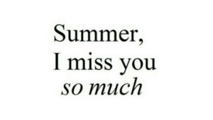 Summer, You, and Miss: Summer,  I miss you  so much