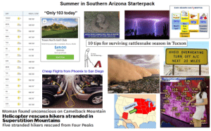"""Club, Starter Packs, and Summer: Summer in Southern Arizona Starterpack  EACH SEASON HAS MONTHS  """"Only 103 today""""  DAY  HIGH/LOW  TODAY  108 88  Summer  JUL 21  Spring  Spring  Spring  May  MON  109 89  March  June  December  April  July  August November February  September  January  TUE  108 89  JUL 23  WATCH FOR RATTLESNAKES WHILE TRICK-OR-TREATING  October  WED  107 89  JUL 24  Troon North Golf Club  10 tips for surviving rattlesnake season in Tucson  THU  109 90  10320 E Dynamite Blvd, Scottsdale, Arizora, 85255  $49.00  $299.00  111/90  AVOID OVERHEATING  Earn up to 9 pts  C'mon,  do something.  111 90  TURN OFF A/C  Book Now  NEXT  20 MILES  SUN  108/89  JUL 28  MON  107 88  Cheap Flights from Phoenix to San Diego  106 86  FORECAST HIGHS  106  96 Page  WED  106/86  TODAY  JUL 31  THU  106 87  AUG 1  104  92  109  121  Winslow  Fagstaff  FRI  106/87  8OL  eucpas  103  Prescatt Fayson  AUG 2  92  120  Lake HavnsL  101  106 87  AUG 3  118  117  Quartzsite  111  SUN  107/88  AUG 4  117  Gila Eend  116  Snowbirds  116  Woman found unconscious on Camelback Mountain  Yama  113  Ajo  114  Tucs  Helicopter rescues hikers stranded in  Superstition Mountains  Five stranded hikers rescued from Four Peaks  108  10  Nogal  uglas Summer in Southern Arizona Starterpack"""