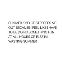 like if summer kind of stresses you out (@tinatbh): SUMMER KIND OF STRESSES ME  OUT BECAUSE I FEEL LIKE I HAVE  TO BE DOING SOMETHING FUN  AT ALL HOURS OR ELSE IM  WASTING SUMMER like if summer kind of stresses you out (@tinatbh)