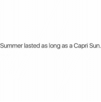Right???: Summer lasted as long as a Capri Sun. Right???