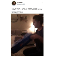 Memes, Omg, and Sorry: Summer  @summer95  I LIVE WITH A TINY PREDATOR (sorry  for my shriek) omg 😂😂😂 (@summer95 on Twitter)