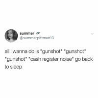 Phone, Summer, and Relatable: summer  @summerpittman13  all i wanna do is *gunshot *gunshot  *gunshot* *cash register noise* go back  to sleep who else woke up, checked their phone, then went right back to bed this morning?