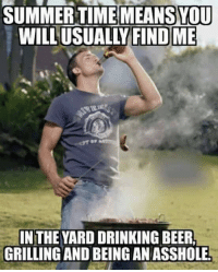 the yards: SUMMER TIMEMEANSOU  WILL USUALLY FINDME  IN THE YARD DRINKING BEER.  GRILLING AND BEING AN ASSHOLEL