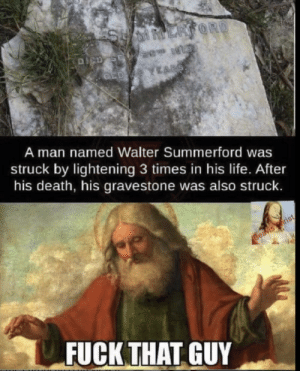 Funny, Life, and Shit: SUMMERSORD  DICD SE  Telst di38  CED YEARS.  A man named Walter Summerford was  struck by lightening 3 times in his life. After  his death, his gravestone was also struck.  Beavis hrist  FUCK THAT GUY You lil shit