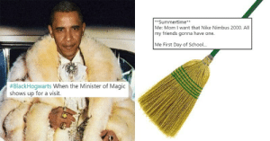 memehumor:  #BlackHogwarts Is A Hilariously Entertaining Meeting Of Harry Potter And Black Culture: **Summertime  Me: Mom I want that Nike Nimbus 2000. All  my friends gonna have one  Me First Day of Schoo..  #BlackHogwarts when the Minister of Magic  shows up for a visit. memehumor:  #BlackHogwarts Is A Hilariously Entertaining Meeting Of Harry Potter And Black Culture