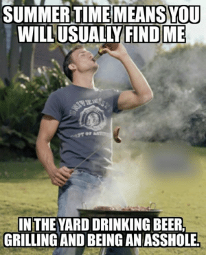 i'm ready...: SUMMERTIMEMEANS YOU  WILLUSUALLY FIND ME  IN THE YARD DRINKING BEER  GRILLING AND BEING AN ASSHOLE i'm ready...