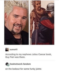 Guy Fieri: sumo41  According to my nephews Julius Caesar book,  Guy Fieri was there.  foodnetwork-fandom  on the lookout for some funky joints