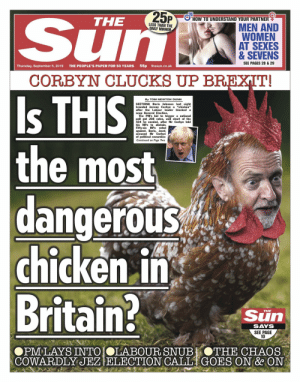 "This is the front page of the UK's best selling newspaper. The context is that Jeremy Corbyn prevented a disastorous no-deal Brexit and is therefore a chicken?: Sun  25P  HOW TO UNDERSTAND YOUR PARTNER  THE  LESS THAN THE  DAILY MIRROR  MEN AND  WOMEN  AT SEXES  & SEVENS  SEE PAGES 28 & 29  55p thesun.co.uk  THE PEOPLE'S PAPER FOR 50 YEARS  Thursday, September 5, 2019  CORBYN CLUCKS UP BREXIT!  Is THIS  the most  dangerous  chicken in  Britain?  By TOM NEWTON DUNN  SEETHING Boris Johnson last night  branded Jeremy Corbyn a ""chicken""  after the Labour leader blocked a  snap General Election.  The PM's bid to trigger a national  poll got 298 votes, well short of the  434 he needed, after Mr Corbyn told  his MPs to abstain  Fifty-six MPs voted  against. Boris, inset,  accused Mr Corbyn  of political cowardice  Continued on Page Two  Sun  THE  SAYS  SEE PAGE  10  OPM LAYS INTO OLABOUR SNUB  COWARDLY JEZ