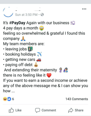 """Cars, Run, and Booking: Sun at 3:50 PM S  Its #PayDay Again with our business  4 pay days a month  feeling so overwhelmed & grateful I found this  company  My team members are  .l  leaving jobs  """" booking holidays  .getting new cars  paying off debt š  And extending their maternity  there is no feeling like it  If you want to earn a second income or achieve  any of the above message me & I can show you  how..  143 Comments  Like oment Share Didn't expect to run into this in my feed"""