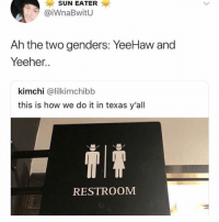 msnsndndnx: SUN EATER  @iWnaBwitU  Ah the two genders: YeeHaw and  Yeeher..  kimchi @lilkimchibb  this is how we do it in texas y'all  RESTROOM msnsndndnx