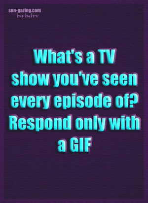 Gif, Memes, and Infinity: sun-gazing.com  INFINITY  What's a TV  show you've seen  every episode of?  Respond only with  a GIF 📺📺📺