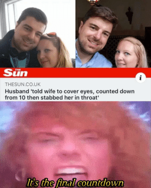 Do do do doooo, do do dododo: Sun  i  THESUN.CO.UK  Husband 'told wife to cover eyes, counted down  from 10 then stabbed her in throat  It's the final countdown Do do do doooo, do do dododo