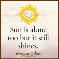 Awesome: Sun is alone  too but it still  shines.  Awesome Quotes  www.Awesomequotes4u.com