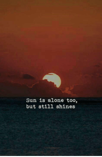 Being Alone, Sun, and Still: Sun is alone too,  but still shines