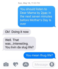 Life, Mother's Day, and Thug: Sun, May 14, 11:53 PM  You should listen to  Dear Mama by 2pac in  the next seven minutes  before Mother's Day Is  over  Ok! Doing it now  Well. That  was...interesting.  You livin da slug life?  You mean thug life?  iMessage