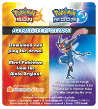 Ash, Children, and Dank: SUN  SPECIAL DEMO VERSION  download and  play the demo  meet Pokémon  from the  Alola Region!  Ash-Greninja can be brought  into the purchased versions of the  AVAILABLE ON  Pokémon Sun or Pokémon Moon  Nintendo Shop  game after completing the demo.  Use Parental Controls to restrict 3D mode for children 6 gnd under.  Games in 2D. Some areas also playable in 3D. Games sold separately. O2016 Pokémon. 1995-2016  Nintendo/Creatures Inc. /GAME FREAK inc. PokémoR is a trademark of Nintendo. O2016 Nintendo. Start training for Pokémon Sun and Pokémon Moon with the Special Demo available in the Nintendo eShop on 10/18. Complete the demo to receive Ash-Greninja for transfer to Pokémon Sun and Pokémon Moon, available 11/18!