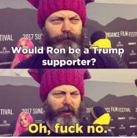 Okay a ton of people have already posted this, but it's just too perfect not to. I love Nick Offerman so much 😂 ronswanson nickofferman parksandrec parksandrecreation: Sundance  2017 SUNDH  2017 SU  DANCE FILM FESTI  Would Ron be a Trump  supporter?  201  VCE FILM FESTIVAL 2  Oh, fuck no. Okay a ton of people have already posted this, but it's just too perfect not to. I love Nick Offerman so much 😂 ronswanson nickofferman parksandrec parksandrecreation
