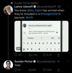 cries in spanish: Sundar Pichai replied  Lance Ulanoff·@LanceUlanoff. 5h  You know @bts_bighit has arrived when  they're included in a #Google!02019  keynote. #i019  ,  Are you coming tomorrow night?  Now  Sorry I can't anymore, I'm lining up to  buy tickets for BTS... YOLO!  >Thanks  We  1 2 3 4 5 6 7 89 0  GIF  1557750 15.7K  Sundar Pichai * @sundarpichai 1h  Yolo!  45 cries in spanish