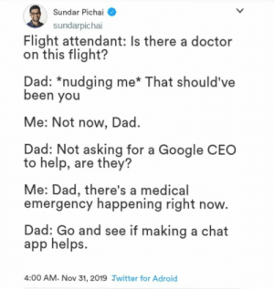 Name a better love story than Google and chat apps: Sundar Pichai  sundarpichai  Flight attendant: Is there a doctor  on this flight?  Dad: *nudging me* That should've  been you  Me: Not now, Dad.  Dad: Not asking for a Google CEO  to help, are they?  Me: Dad, there's a medical  emergency happening right now.  Dad: Go and see if making a chat  app helps.  4:00 AM. Nov 31, 2019 Jwitter for Adroid Name a better love story than Google and chat apps