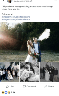 Wedding: Sunday at 7:57 PM S  Did you know vaping wedding photos were a real thing?  Lmao. Now, you do.  Follow us at  Instagram.com/aborteddream  Instagram.com/aborteddreams  u Like  Share  Comment  8.9K