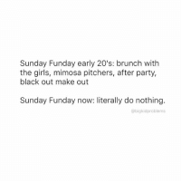 My idea of a successful Sunday Funday is not having to leave my apt. bigkidproblems: Sunday Funday early 20's: brunch with  the girls, mimosa pitchers, after part  black out make out  Sunday Funday now: literally do nothing.  abigkidproblems My idea of a successful Sunday Funday is not having to leave my apt. bigkidproblems