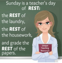 Sunday is a teacher's day of REST: the REST of the laundry, the REST of the housework, and grade the REST of the papers. View 90+ funny teacher quotes and humorous graphics on this page of Unique Teaching Resources.: Sunday is a teacher's day  of REST:  the REST of  the laundry,  the REST of  the housework,  and grade the  REST of the  papers.  Unique  Teaching  Resources Sunday is a teacher's day of REST: the REST of the laundry, the REST of the housework, and grade the REST of the papers. View 90+ funny teacher quotes and humorous graphics on this page of Unique Teaching Resources.
