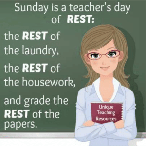 Funny Teacher Quote About Weekends and Resting: Sunday is a teacher's day  of REST:  the REST of  the laundry,  the REST of  the housework,  and grade the  REST of the  papers.  Unlque  Teaching  Resources Funny Teacher Quote About Weekends and Resting