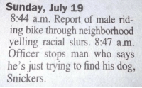 Sunday, Bike, and Dog: Sunday, July 19  8:44 a.m. Report of male rid-  ing bike through neighborhood  yelling racial slurs. 8:47 am  Officer stops man who says  he's just trying to find his dog,  Snickers