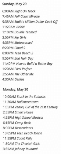 Disney, High School Musical, and Memes: Sunday, May 29  6:00AM Right On Track  7:45AM Full-Court Miracle  9:35AM Eddie's Million Dollar Cook-Off  11:20AM Brink!  1:10PM Double Teamed  2:55PM Rip Girls  4:35PM Motocrossed  6:20PM Cloud 9  8:00PM Teen Beach 2  9:55PM Bad Hair Day  11:40PM How to Build a Better Boy  1:20AM Pixel Perfect  2:55AM The Other Me  4:30AM Genius   Monday, May 30  10:00AM Stuck in the Suburbs  11:30AM Halloweentown  1:05PM Zenon, Girl of the 21st Century  2:55PM Smart House  4:25PM High School Musical  6:15PM Camp Rock  8:00PM Descendants  10:05PM Teen Beach Movie  11:55PM Cadet Kelly  1:50AM The Cheetah Girls  3:35AM Johnny Tsunami Disney Channel is hosting a 4day marathon of classics starting TOMORROW in honor of the release of their 100th movie