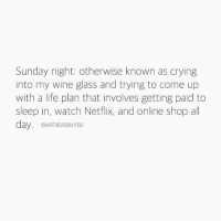 I can't go to work tomorrow...I cannot: Sunday night: otherwise known as crying  into my wine glass and trying to come up  with a life plan that involves getting paid to  sleep in, watch Netflix, and online shop all  day  @MARTNSANDMAYHEM I can't go to work tomorrow...I cannot