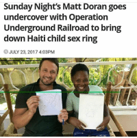 "Children, Girls, and Guns: Sunday Night's Matt Doran goes  undercover with Operation  Underground Railroad to bring  down Haiti child sex ring  JULY 23, 2017 4:03PM Swipe left... We need to protect children from evil men! If I was in charge they would be disposed of, not go to jail! On a luxury yacht in the Caribbean, a group of men are waiting for their party guests to arrive - dozens of girls, some as young as 10 years old, who have been sold to the group by human traffickers. But there won't be a party. The men onboard the yacht, posing as pedophiles from the US and Australia, are actually undercover agents who have been planning a dangerous rescue operation for more than a year. In a major Sunday Night investigation, reporter Matt Doran joined the team from global child rescue agency OperationUndergroundRailroad (OUR) as the sting took place on the yacht and in a nearby luxury resort. Among those undercover are two Australians: Pete, a paramedic, and Vivienne, a former detective. While Vivienne's job in the operation is to look after the girls as a 'groomer', Pete's role is more hands-on. ""Part of it is a disgusting part and that's being one of the pedophiles, and I'm there to party, be one of the party goers and actually pretend that I want to have sex with one of these girls,"" Pete said. ""My other part of the Haiti job is that I'm a medical expert, and part of that is overseeing everyone in the team and making sure that all their health and safety is looked after."" On the day of the operation, the traffickers arrive at the resort accompanied by more than 30 girls. As the children are ushered into a room with Vivienne, the criminals make their way out to the yacht, where hidden cameras have been set up to record conversations that will be used as evidence against the traffickers. The men are filmed laughing and celebrating as they boast about the ages of the children. With clear admissions on tape, the final phase of the sting is to get the traffickers back to the resort to collect their money. ""The boss doesn't give money on the boat - the money's in the house,"" one of agents tells them. As soon as the cash is handed over, a signal is given and local police storm the room with their guns drawn. At least 8 mid- to high-level traffickers were arrested and 30 children rescued. chakabars"