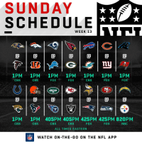 FOOTBALL SUNDAY IS HERE. 🙌🏈   14 games on today's schedule! https://t.co/9zvjtl4Znr: SUNDAY  SCHEDULE  WEEK 13  @1@1@1@1@1@1@  nu  1PM 1PM 1PM 1PM 1PM 1PM 1PM  FOX  CBS  CBS  FOX  CBS  FOX  FOX  ETS  @1@1@1@1@1@1@  RAIDERS  1PM  CBS  1PM 405PM 405PM 425PM 425PM 820PM  CBS  CBS  CBS  FOX  FOX  NBC  ALL TIMES EASTERN  FLWATCH ON-THE-GO ON THE NFL APP FOOTBALL SUNDAY IS HERE. 🙌🏈   14 games on today's schedule! https://t.co/9zvjtl4Znr
