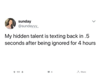 Being Ignored: sunday  @sundayyy  My hidden talent is texting back in.5  seconds after being ignored for 4 hours  519  , Share