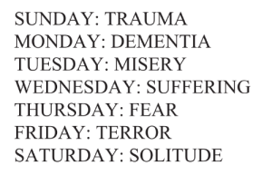 wishbzne:    throne of blood, cassandra troyan  : SUNDAY: TRAUMA  MONDAY: DEMENTIA  TUESDAY: MISERY  WEDNESDAY: SUFFERING  THURSDAY: FEAR  FRIDAY: TERROR  SATURDAY: SOLITUDE wishbzne:    throne of blood, cassandra troyan