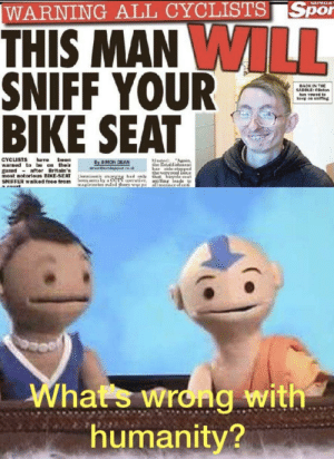 Sunday, Dank Memes, and Humanity: SUNDAY  WARNING ALL CYCLISTS Spor  THIS MAN WILL  SNIFF YOUR  BIKE SEAT  BACK IN THE  SADDLE: Cinton  has vowed to  keep on sniffing  Hasted Agnin,  the EstallietaRea  ha side-eteFped  theveryreal LOUE  Lonniaon's aTsrging had only that byale-neat  been sea ly a CCTV operative, nifing leads te  Tgistrates ruled there was ne all manner of anti  been  CYCLISTS  warned to be on their  guard after Britain's  most notorious BIKE-SEAT  SNIFFER walked froo from  have  By 3 MON DEAN  aorandayaartcouk  Whats wrong with  humanity? Warning all cyclists