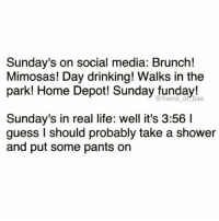 Sunday's are for starting laundry and not folding it for a week @_theblessedone 😂😂 Via @friendofbae: Sunday's on social media: Brunch!  Mimosas! Day drinking! Walks in the  park! Home Depot! Sunday funday!  @friend_ of bae  Sunday's in real life: well it's 3:56 I  guess I should probably take a shower  and put some pants on Sunday's are for starting laundry and not folding it for a week @_theblessedone 😂😂 Via @friendofbae