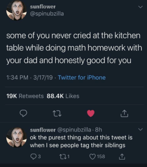 6th grade math sucked: sunflower  @spinubzilla  some of you never cried at the kitchen  table while doing math homework with  your dad and honestly good for you  1:34 PM 3/17/19 Twitter for iPhone  19K Retweets 88.4K Likes  sumflower @spinubzilla . 8h  ok the purest thing about this tweet is  when I see people tag their siblings  t31  O158 6th grade math sucked