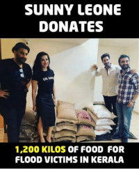 Bailey Jay, Food, and Memes: SUNNY LEONE  DONATES  SIRL CAN  t LA  1,200 KILOS OF FOOD FOR  FLOOD VICTIMS IN KERALA WOMAN WITH GOLDEN HEART <3 <3