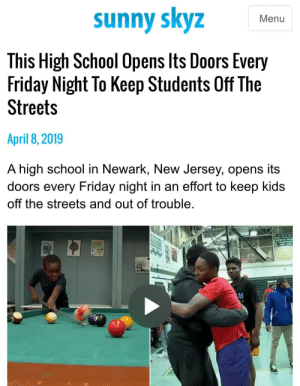 Very wholesome school: sunny skyz  Menu  This High School Opens lts Doors Every  Friday Night To Keep Students Off The  Streets  April 8,2019  A high school in Newark, New Jersey, opens its  doors every Friday night in an effort to keep kids  off the streets and out of trouble Very wholesome school