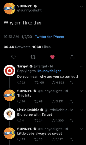 why are brands doing this all of a sudden: SUNNYD O  SUNNYD  @sunnydelight  Why am I like this  10:51 AM · 1/7/20 · Twitter for iPhone  36.4K Retweets 106K Likes  Target O  Replying to @sunnydelight  @Target 1d  Do you mean why are you so perfect?  Q 21  ♡ 4,953  27 165  SUNNYD O @sunnydelight ·1d  SUNNYD  This hits  9 10  ♡ 3,871  2765  Little Debbie O @LittleDebbie · 1d  Big agree with Target  04  ♡ 1,306  2724  SUNNYD O @sunnydelight ·1d  SUNNY D Little debs always so sweet  ♡ 1,127  O 13  27 20 why are brands doing this all of a sudden