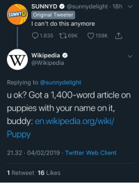 Wikipedia helping out: SUNNYD @sunnydelight 18h  l can't do this anymore  01.835 t 69K 158K  Wikipedia  SUNNY Original Tweeter  @Wikipedia  Replying to @sunnydelight  u ok? Got a 1,400-word article on  puppies with your name on it,  buddy: en.wikipedia.org/wiki/  Puppy  21.32 04/02/2019 Twitter Web Client  1 Retweet 16 Likes Wikipedia helping out