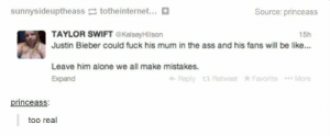 Justin is literally Hitleromg-humor.tumblr.com: sunnysideuptheass totheinternet... O  Source: princeass  TAYLOR SWIFT eKelseyHilson  15h  Justin Bieber could fuck his mum in the ass and his fans will be like...  Leave him alone we all make mistakes.  Expand  Reply t3 Retweet Favorite * More  princeass:  too real Justin is literally Hitleromg-humor.tumblr.com