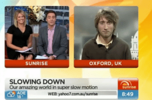 kearabaggins:  himejaime:  did gavin wake up 2 minutes before the interview   : SUNRISE  OXFORD, UK  SLOWING DOWN  Our amazing world in super slow motion  sunrise  ADE  18。  WEB: yahoo7.com.au/sunrise  8:49 kearabaggins:  himejaime:  did gavin wake up 2 minutes before the interview