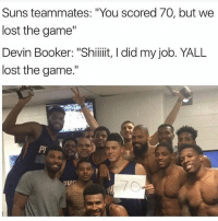 """Am i the only one who's never heard of him: Suns teammates: """"You scored 70, but we  lost the game""""  Devin Booker: """"Shiiiiit, I did my job. YALL  lost the game."""" Am i the only one who's never heard of him"""