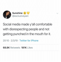 20 10: Sunshine  @exclusiveyani  Social media made y'all comfortable  with disrespecting people and not  getting punched in the mouth for it.  20:10 2/3/19 Twitter for iPhone  68.8K Retweets 181K Likes